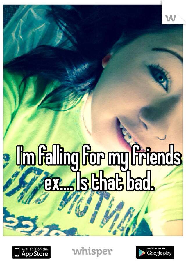 I'm falling for my friends ex.... Is that bad.