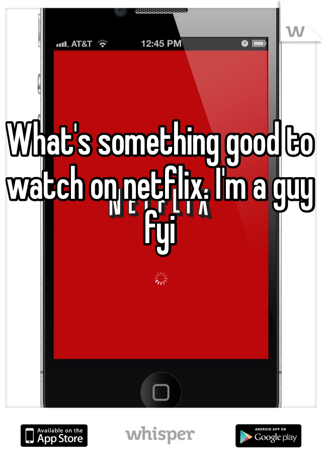 What's something good to watch on netflix. I'm a guy fyi