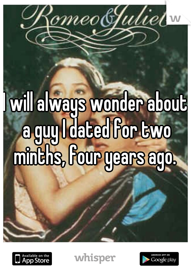 I will always wonder about a guy I dated for two minths, four years ago.