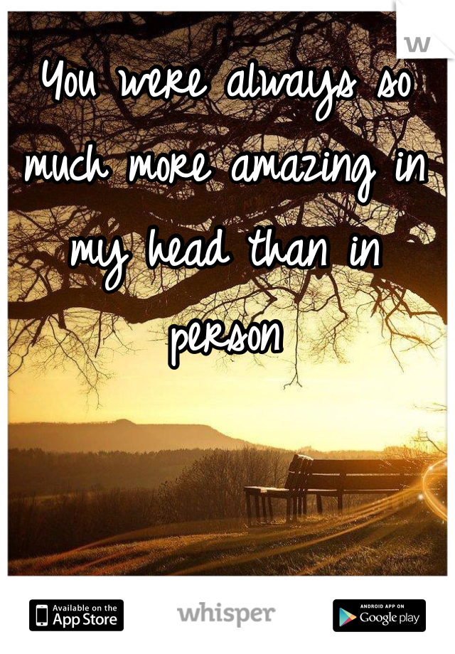 You were always so much more amazing in my head than in person