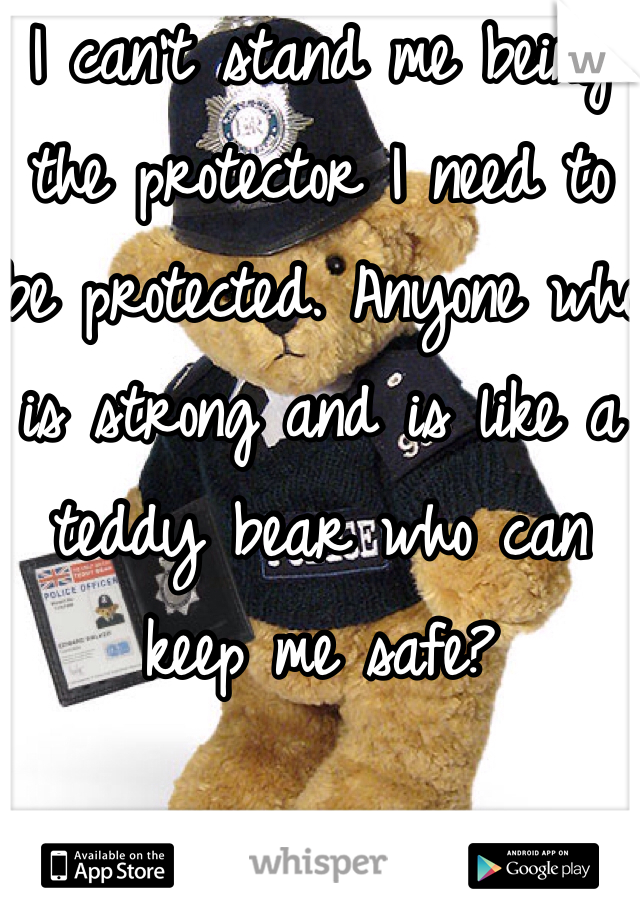 I can't stand me being the protector I need to be protected. Anyone who is strong and is like a teddy bear who can keep me safe?