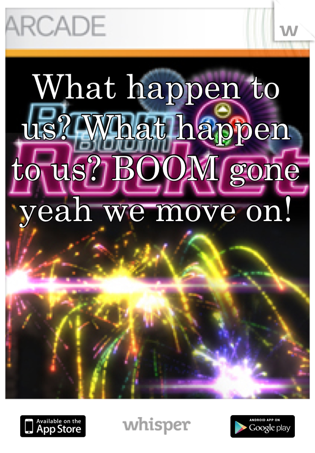 What happen to us? What happen to us? BOOM gone yeah we move on!