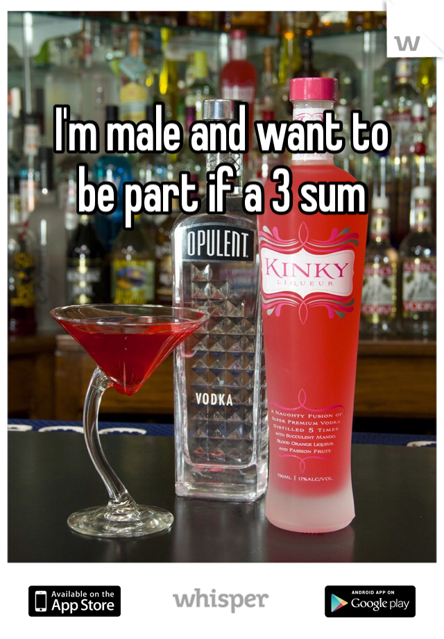I'm male and want to be part if a 3 sum
