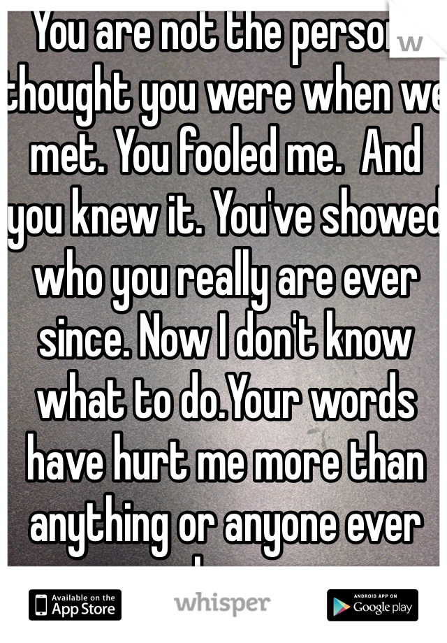 You are not the person I thought you were when we met. You fooled me.  And you knew it. You've showed who you really are ever since. Now I don't know what to do.Your words have hurt me more than anything or anyone ever has.