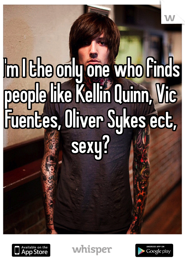 I'm I the only one who finds people like Kellin Quinn, Vic Fuentes, Oliver Sykes ect, sexy?