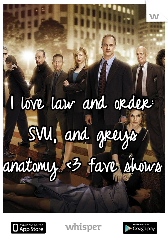 I love law and order: SVU, and greys anatomy <3 fave shows