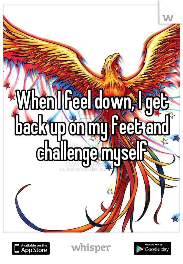 When I feel down, I get back up on my feet and challenge myself