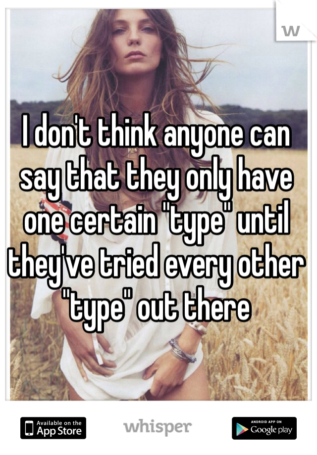 "I don't think anyone can say that they only have one certain ""type"" until they've tried every other ""type"" out there"