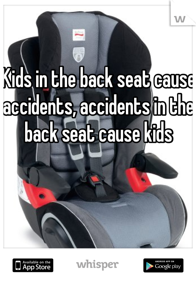 Kids in the back seat cause accidents, accidents in the back seat cause kids