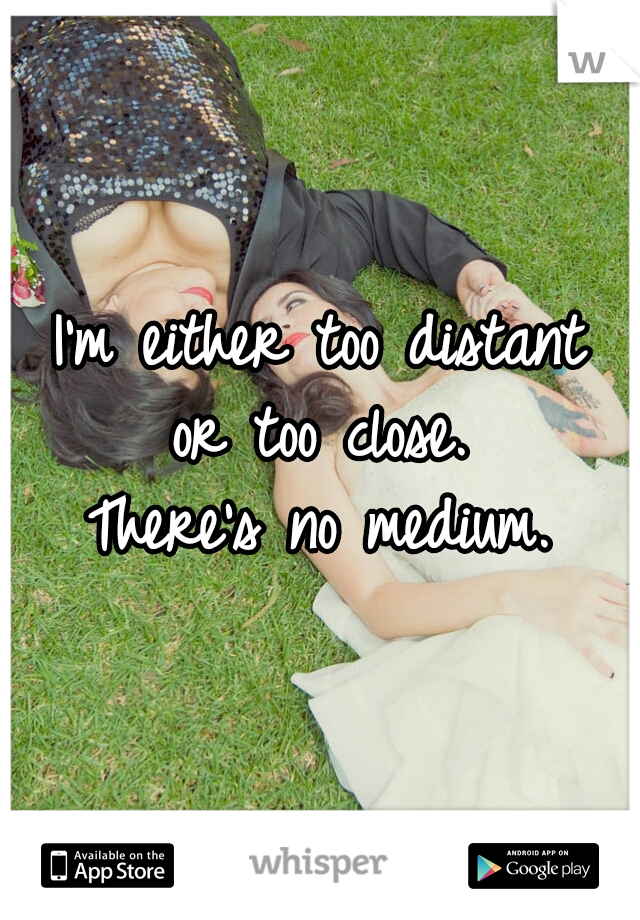 I'm either too distant  or too close.  There's no medium.