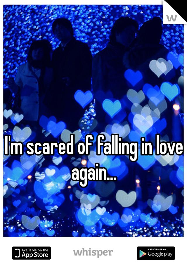 I'm scared of falling in love again...