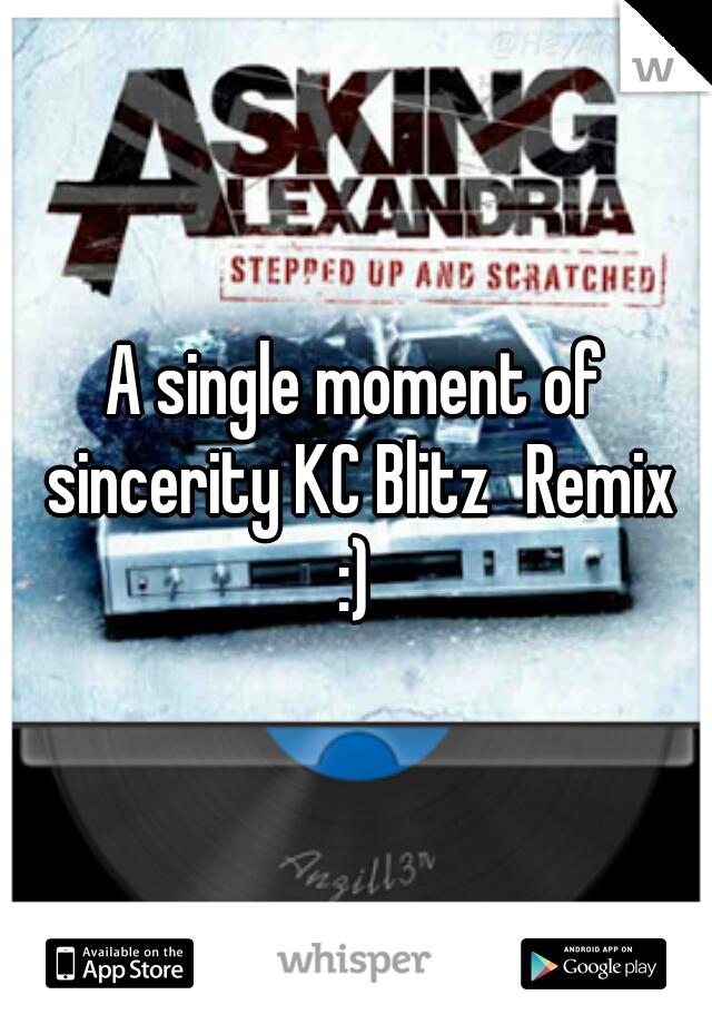 A single moment of sincerity KC BlitzRemix  :)