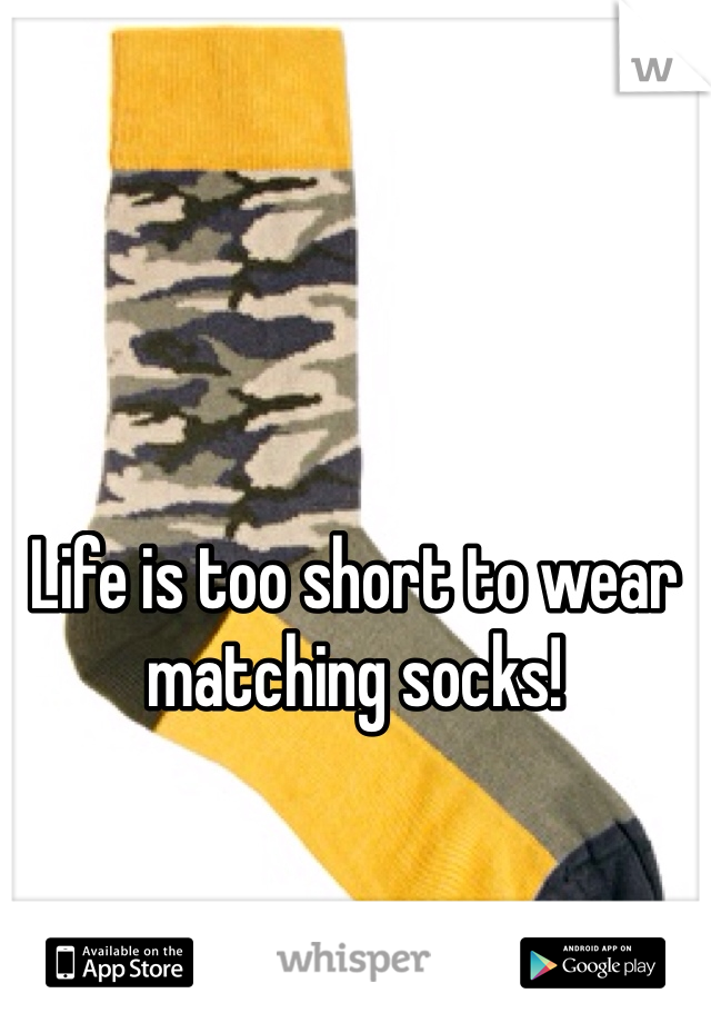 Life is too short to wear matching socks!