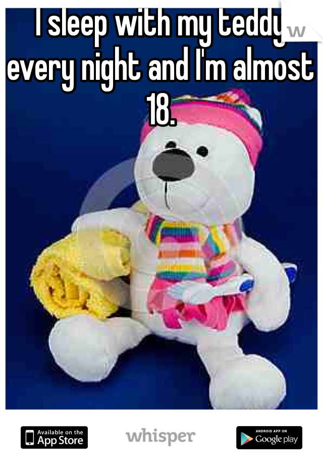 I sleep with my teddy every night and I'm almost 18.