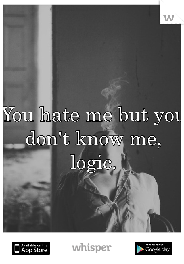 You hate me but you don't know me, logic.