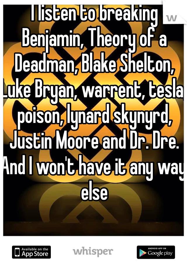 I listen to breaking Benjamin, Theory of a Deadman, Blake Shelton, Luke Bryan, warrent, tesla, poison, lynard skynyrd, Justin Moore and Dr. Dre. And I won't have it any way else