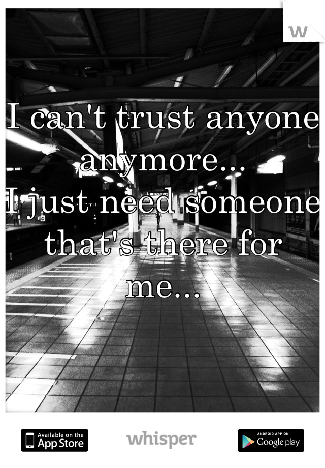 I can't trust anyone anymore... I just need someone that's there for me...
