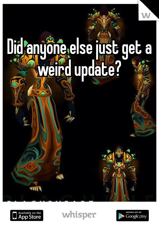 Did anyone else just get a weird update?