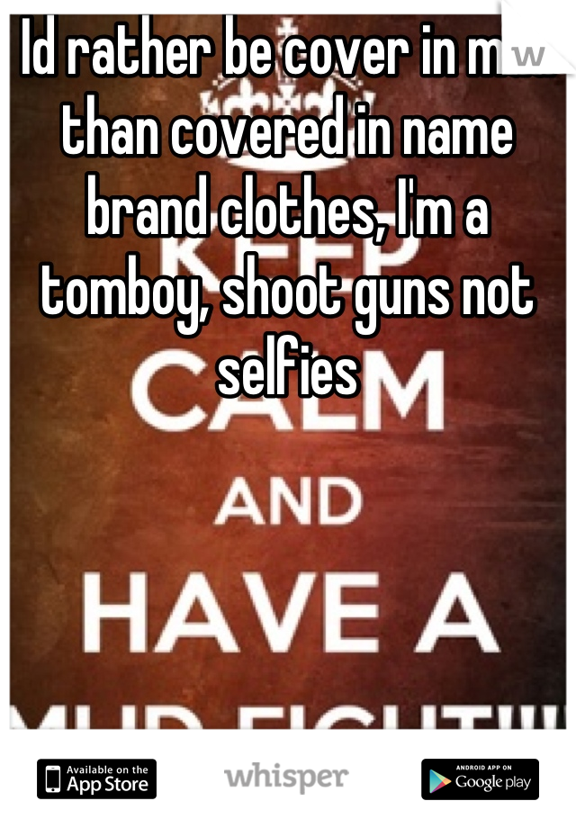 Id rather be cover in mud than covered in name brand clothes, I'm a tomboy, shoot guns not selfies