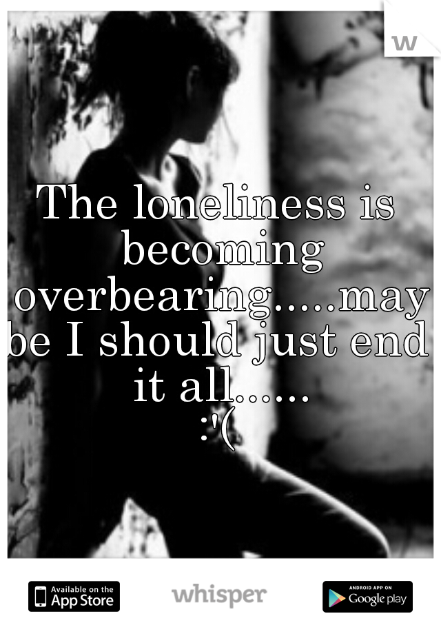 The loneliness is becoming overbearing.....maybe I should just end it all...... :'(