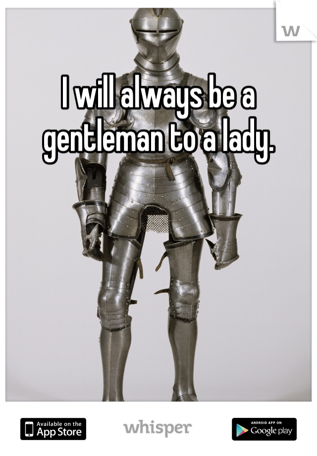 I will always be a gentleman to a lady.