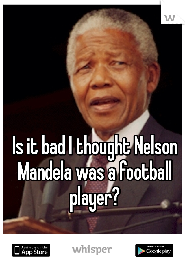 Is it bad I thought Nelson Mandela was a football player?