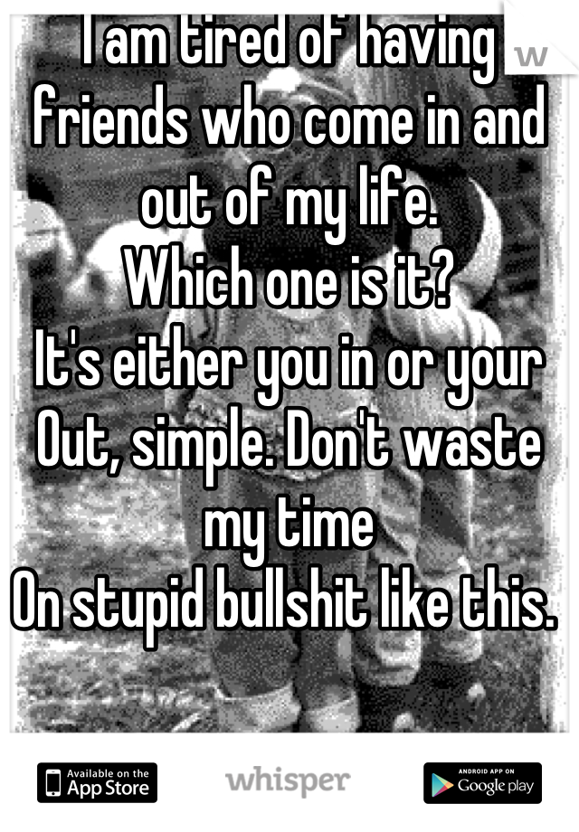 I am tired of having friends who come in and out of my life. Which one is it? It's either you in or your Out, simple. Don't waste my time On stupid bullshit like this.