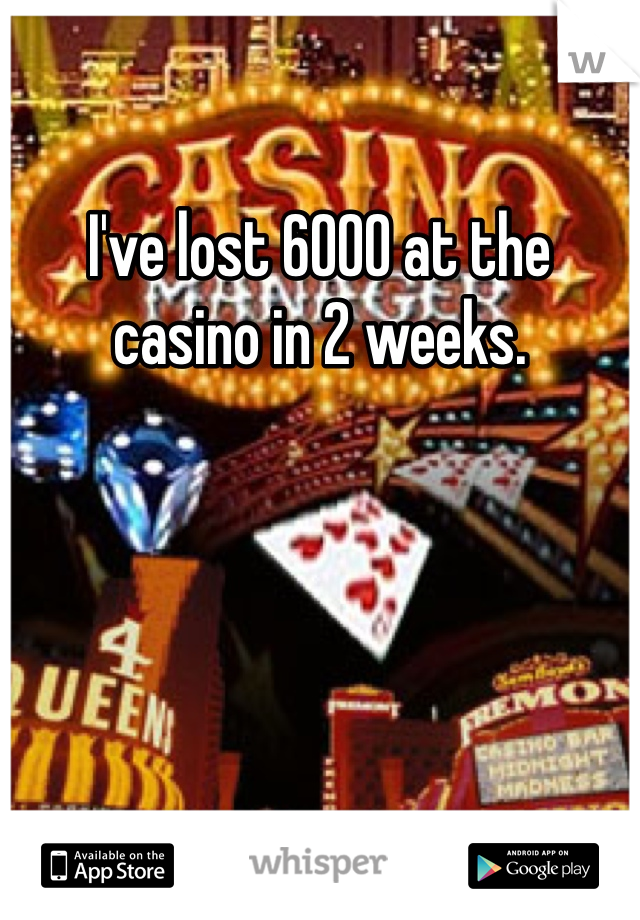 I've lost 6000 at the casino in 2 weeks.