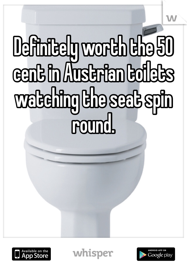 Definitely worth the 50 cent in Austrian toilets watching the seat spin round.