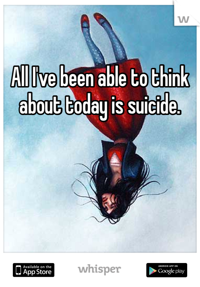 All I've been able to think about today is suicide.