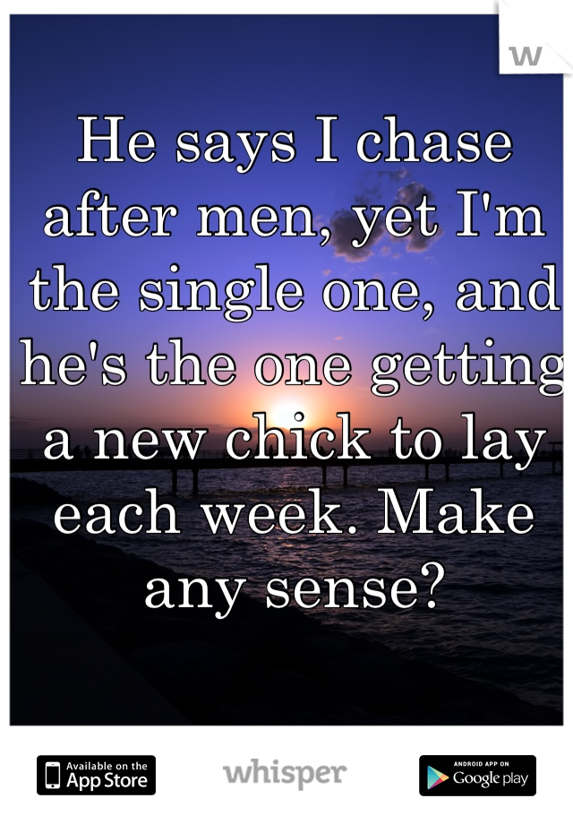 He says I chase after men, yet I'm the single one, and he's the one getting a new chick to lay each week. Make any sense?
