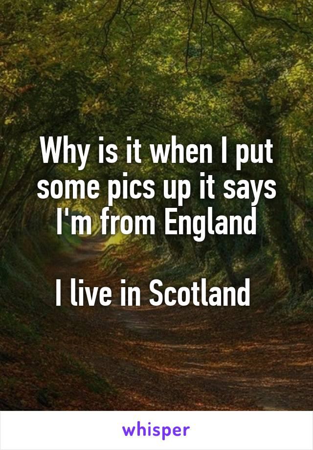 Why is it when I put some pics up it says I'm from England  I live in Scotland