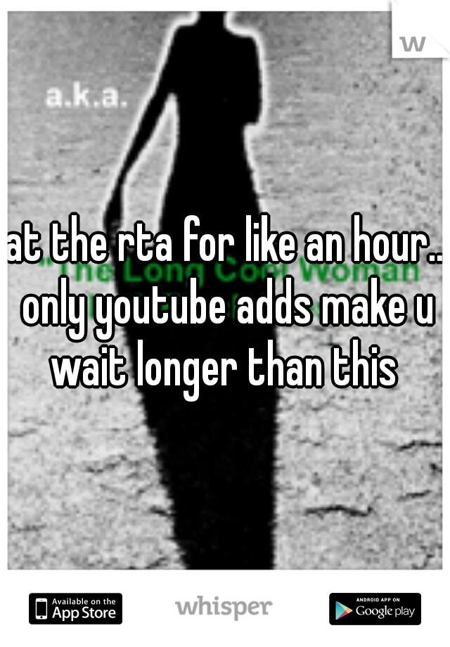 at the rta for like an hour.. only youtube adds make u wait longer than this