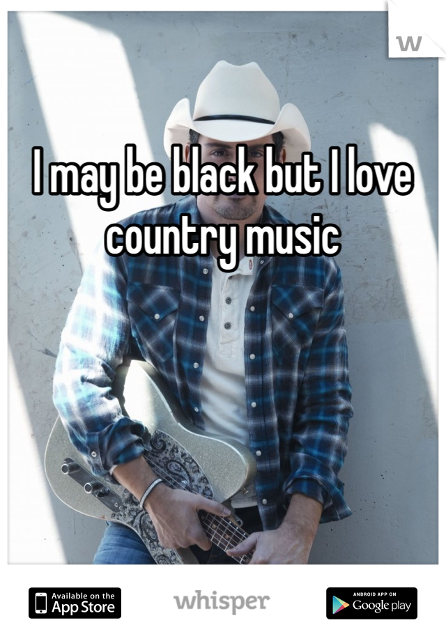 I may be black but I love country music
