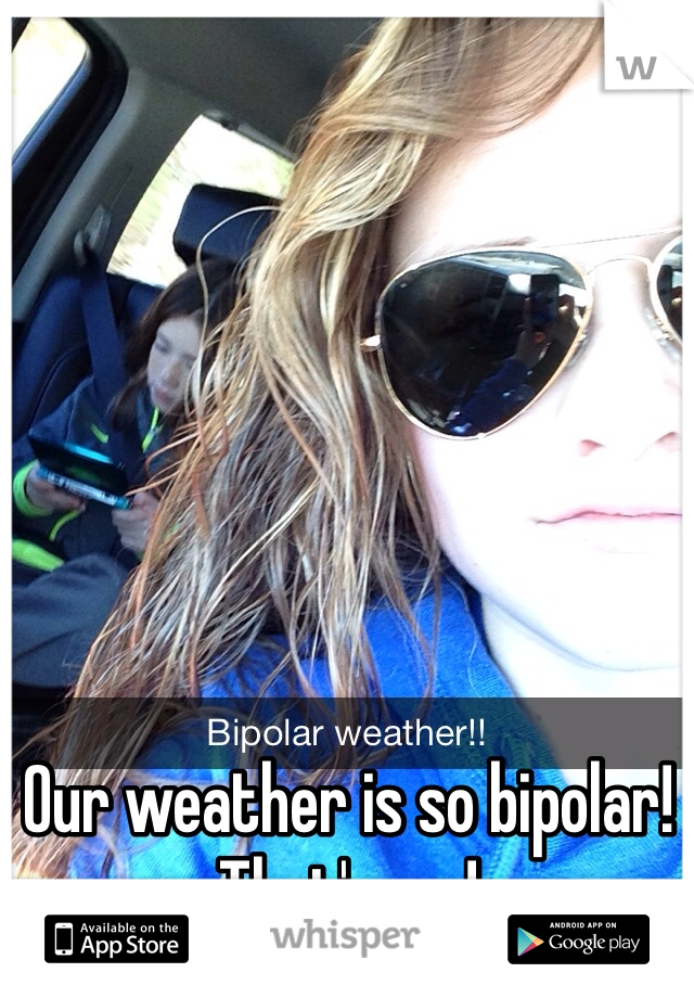 Our weather is so bipolar! That's me!