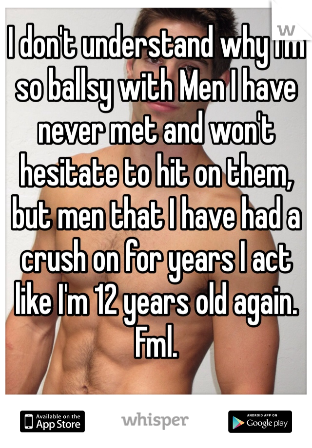 I don't understand why I'm so ballsy with Men I have never met and won't hesitate to hit on them, but men that I have had a crush on for years I act like I'm 12 years old again. Fml.