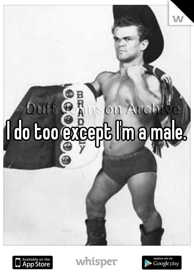 I do too except I'm a male.