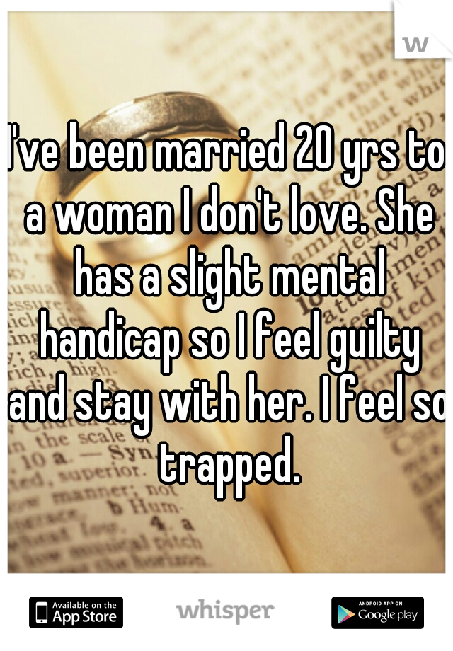 I've been married 20 yrs to a woman I don't love. She has a slight mental handicap so I feel guilty and stay with her. I feel so trapped.