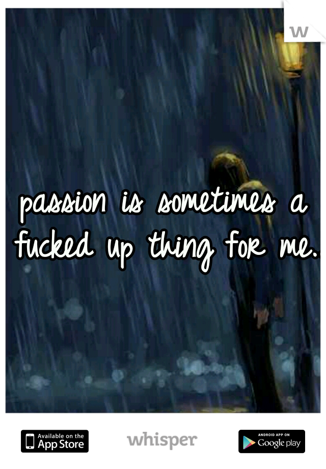 passion is sometimes a fucked up thing for me..