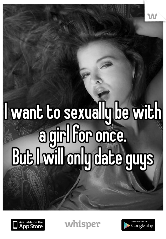 I want to sexually be with a girl for once. But I will only date guys