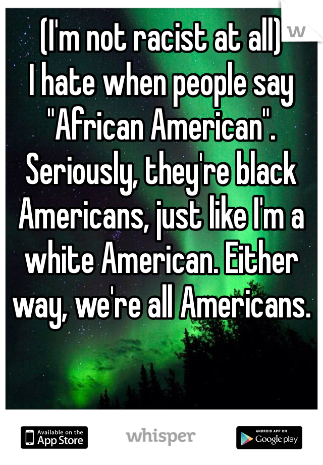 """(I'm not racist at all) I hate when people say """"African American"""". Seriously, they're black Americans, just like I'm a white American. Either way, we're all Americans."""