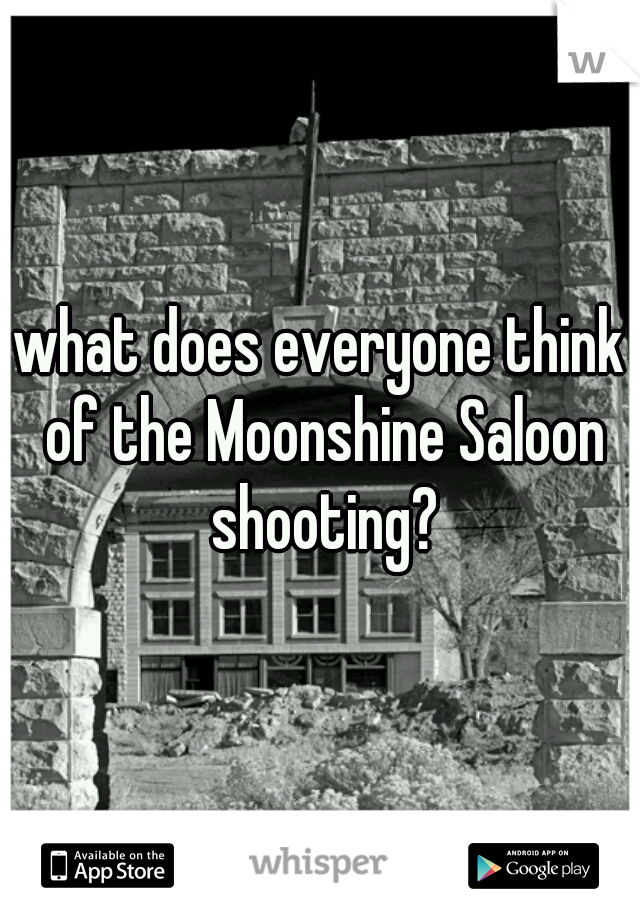 what does everyone think of the Moonshine Saloon shooting?