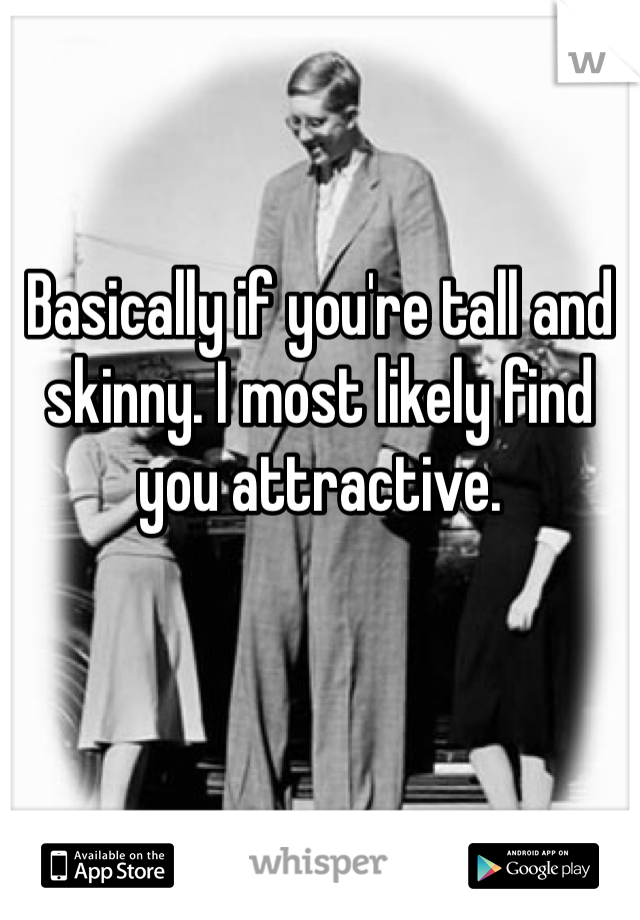 Basically if you're tall and skinny. I most likely find you attractive.