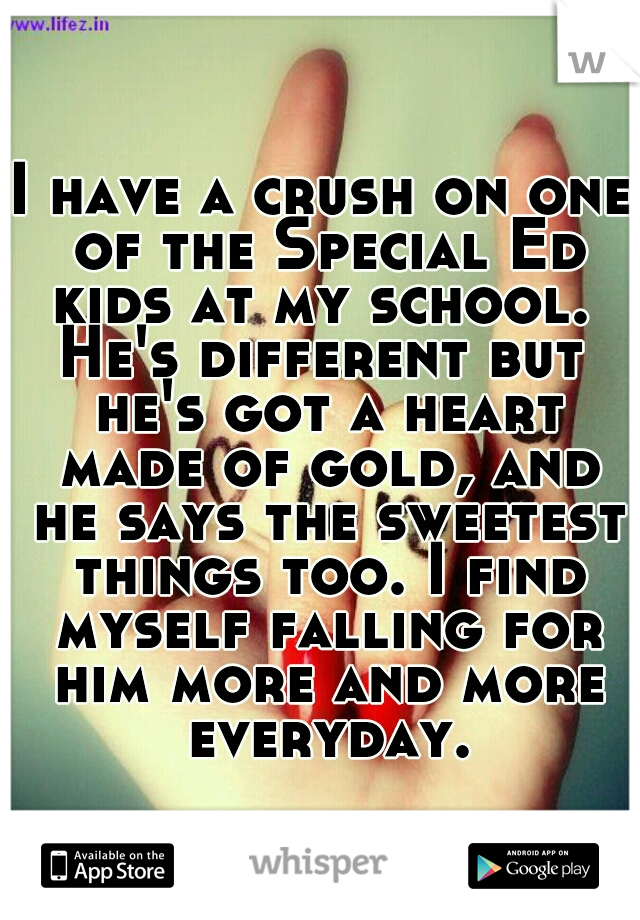 I have a crush on one of the Special Ed kids at my school.  He's different but he's got a heart made of gold, and he says the sweetest things too. I find myself falling for him more and more everyday.