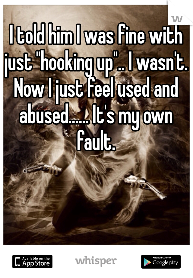 "I told him I was fine with just ""hooking up"".. I wasn't. Now I just feel used and abused...... It's my own fault."