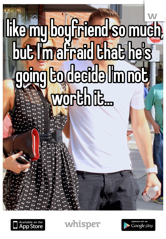 I like my boyfriend so much, but I'm afraid that he's going to decide I'm not worth it...