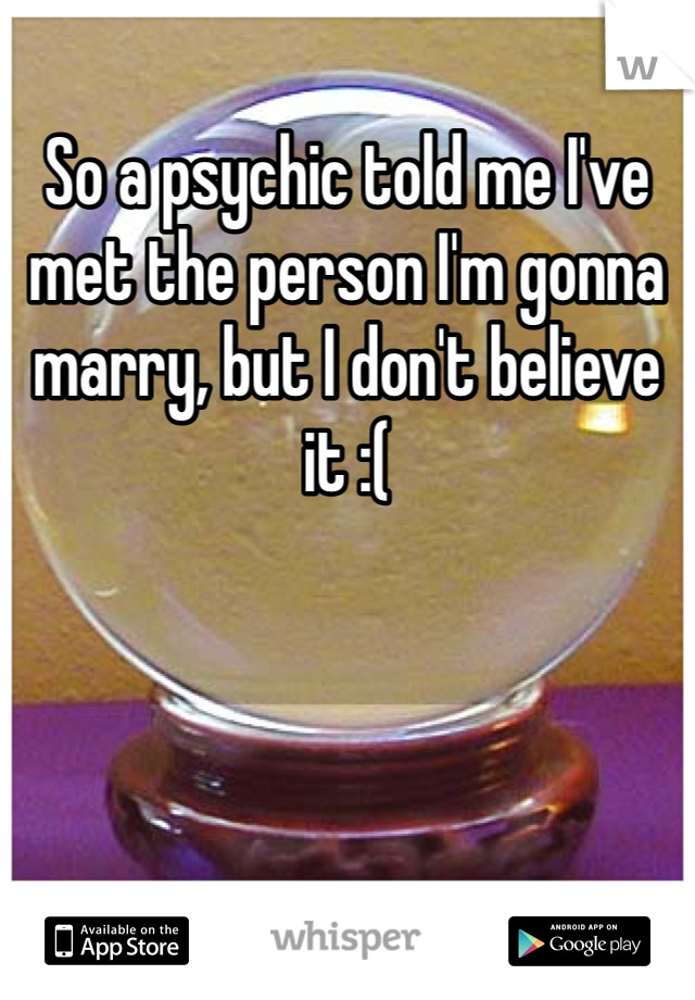 So a psychic told me I've met the person I'm gonna marry, but I don't believe it :(