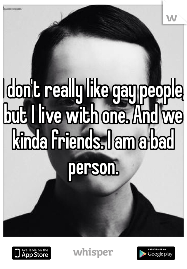 I don't really like gay people, but I live with one. And we kinda friends. I am a bad person.