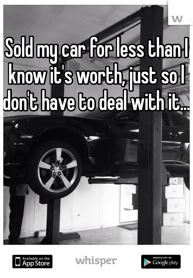 Sold my car for less than I know it's worth, just so I don't have to deal with it...