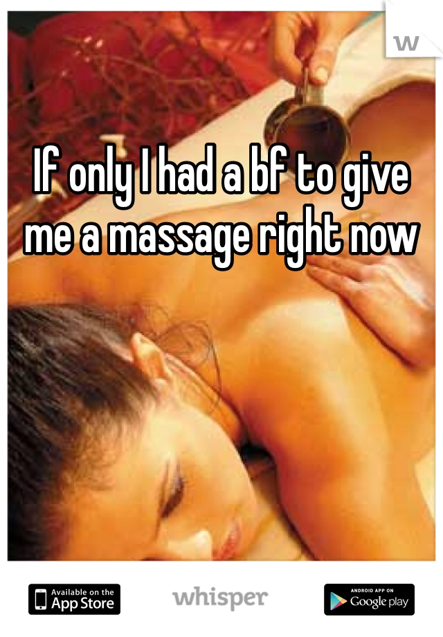 If only I had a bf to give me a massage right now